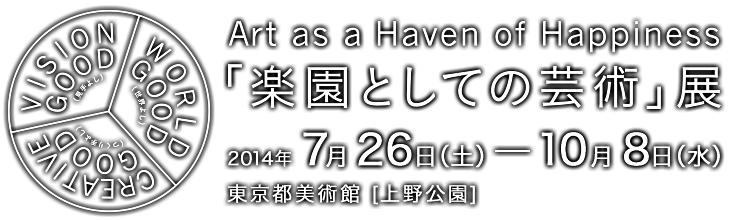 Art as a Haven of Happiness 「楽園としての芸術」展  2014年 7月26日(土) - 10月 8日(水) 東京都美術館 [上野公園]